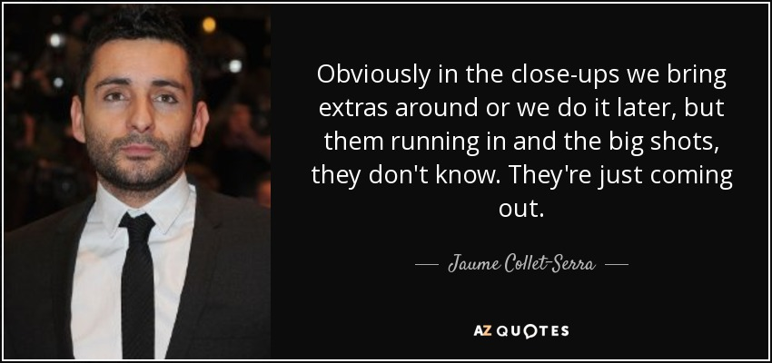 Obviously in the close-ups we bring extras around or we do it later, but them running in and the big shots, they don't know. They're just coming out. - Jaume Collet-Serra