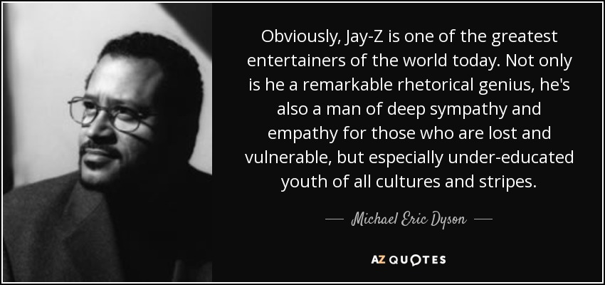 Obviously, Jay-Z is one of the greatest entertainers of the world today. Not only is he a remarkable rhetorical genius, he's also a man of deep sympathy and empathy for those who are lost and vulnerable, but especially under-educated youth of all cultures and stripes. - Michael Eric Dyson