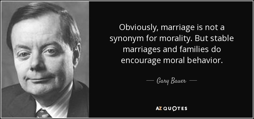 Obviously, marriage is not a synonym for morality. But stable marriages and families do encourage moral behavior. - Gary Bauer