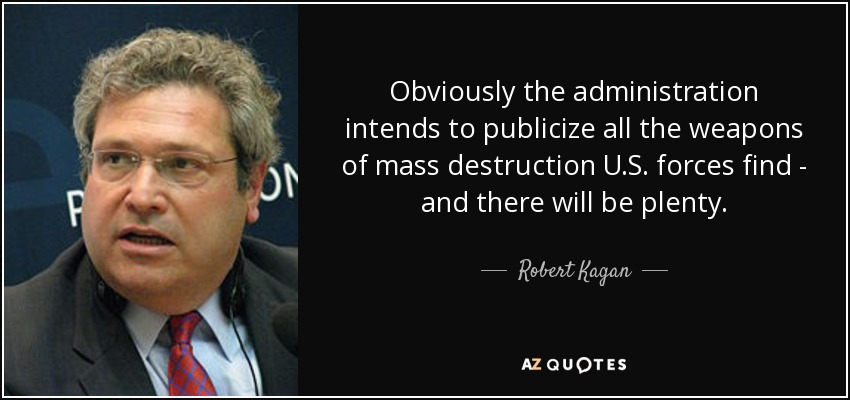 Obviously the administration intends to publicize all the weapons of mass destruction U.S. forces find - and there will be plenty. - Robert Kagan