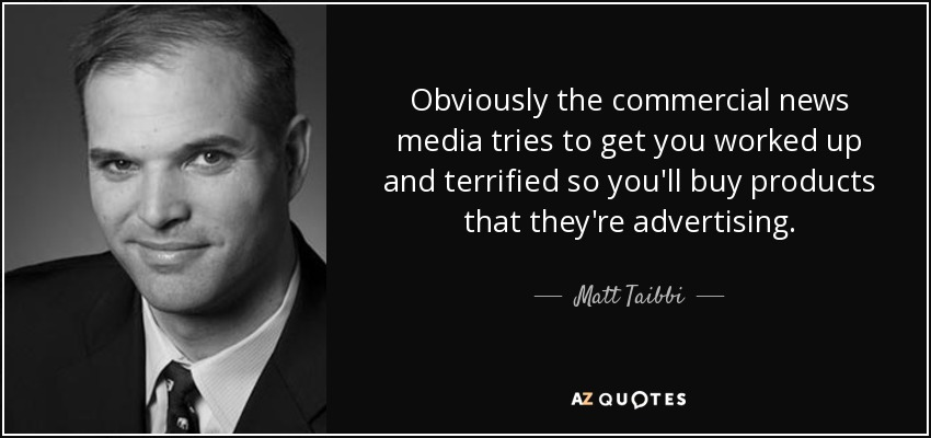 Obviously the commercial news media tries to get you worked up and terrified so you'll buy products that they're advertising. - Matt Taibbi