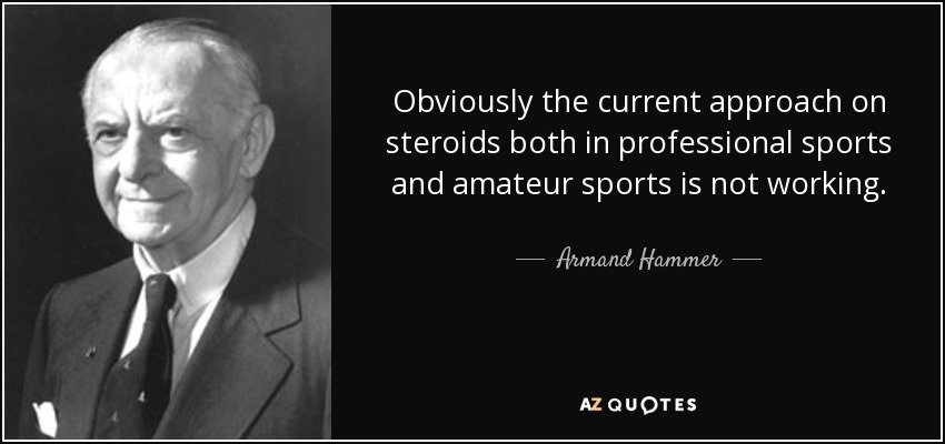 Obviously the current approach on steroids both in professional sports and amateur sports is not working. - Armand Hammer