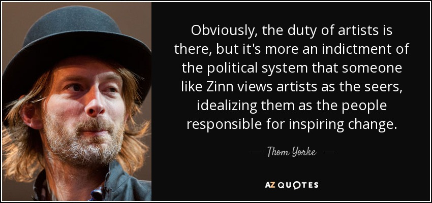 Obviously, the duty of artists is there, but it's more an indictment of the political system that someone like Zinn views artists as the seers, idealizing them as the people responsible for inspiring change. - Thom Yorke