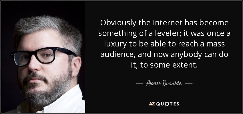 Obviously the Internet has become something of a leveler; it was once a luxury to be able to reach a mass audience, and now anybody can do it, to some extent. - Alonso Duralde