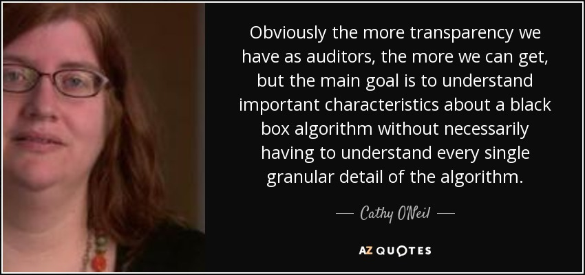 Obviously the more transparency we have as auditors, the more we can get, but the main goal is to understand important characteristics about a black box algorithm without necessarily having to understand every single granular detail of the algorithm. - Cathy O'Neil
