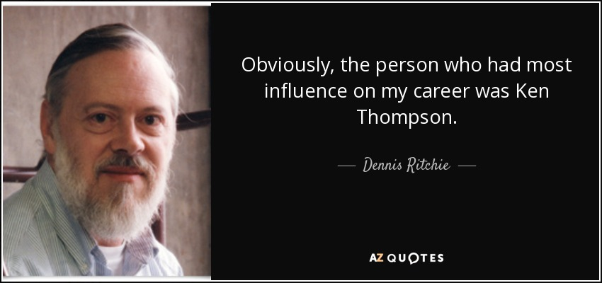 Obviously, the person who had most influence on my career was Ken Thompson. - Dennis Ritchie