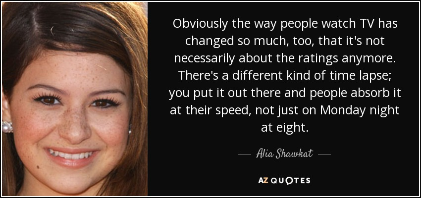 Obviously the way people watch TV has changed so much, too, that it's not necessarily about the ratings anymore. There's a different kind of time lapse; you put it out there and people absorb it at their speed, not just on Monday night at eight. - Alia Shawkat