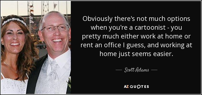 Obviously there's not much options when you're a cartoonist - you pretty much either work at home or rent an office I guess, and working at home just seems easier. - Scott Adams