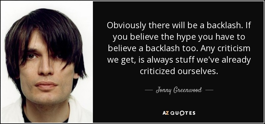 Obviously there will be a backlash. If you believe the hype you have to believe a backlash too. Any criticism we get, is always stuff we've already criticized ourselves. - Jonny Greenwood