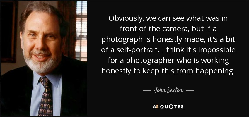 Obviously, we can see what was in front of the camera, but if a photograph is honestly made, it's a bit of a self-portrait. I think it's impossible for a photographer who is working honestly to keep this from happening. - John Sexton