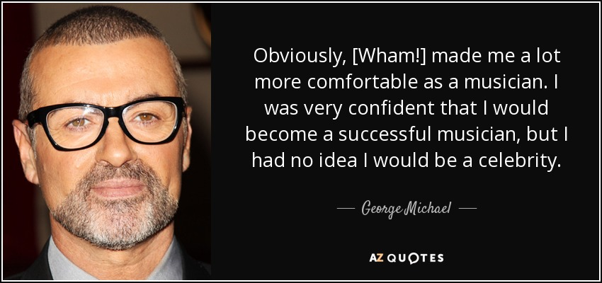 Obviously, [Wham!] made me a lot more comfortable as a musician. I was very confident that I would become a successful musician, but I had no idea I would be a celebrity. - George Michael