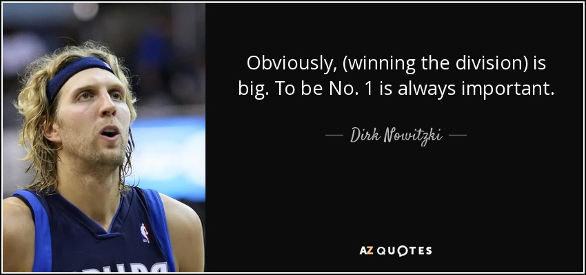 Obviously, (winning the division) is big. To be No. 1 is always important.. - Dirk Nowitzki