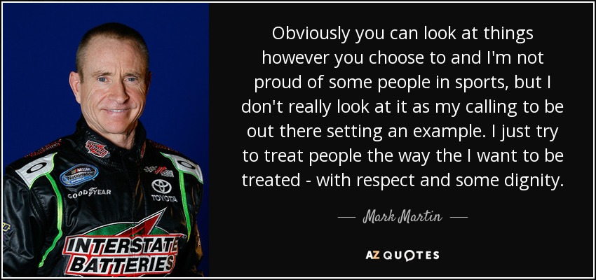 Obviously you can look at things however you choose to and I'm not proud of some people in sports, but I don't really look at it as my calling to be out there setting an example. I just try to treat people the way the I want to be treated - with respect and some dignity. - Mark Martin