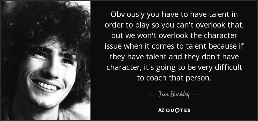 Obviously you have to have talent in order to play so you can't overlook that, but we won't overlook the character issue when it comes to talent because if they have talent and they don't have character, it's going to be very difficult to coach that person. - Tim Buckley