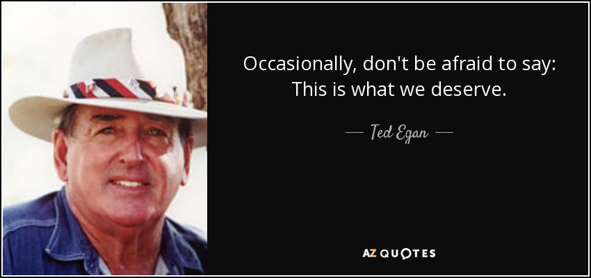 Occasionally, don't be afraid to say: This is what we deserve. - Ted Egan