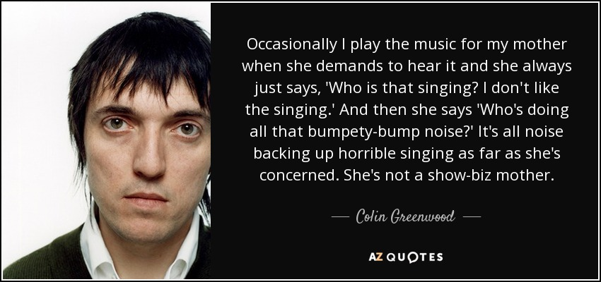 Occasionally I play the music for my mother when she demands to hear it and she always just says, 'Who is that singing? I don't like the singing.' And then she says 'Who's doing all that bumpety-bump noise?' It's all noise backing up horrible singing as far as she's concerned. She's not a show-biz mother. - Colin Greenwood