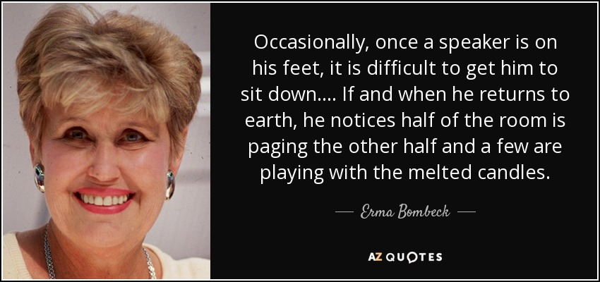 Occasionally, once a speaker is on his feet, it is difficult to get him to sit down. ... If and when he returns to earth, he notices half of the room is paging the other half and a few are playing with the melted candles. - Erma Bombeck