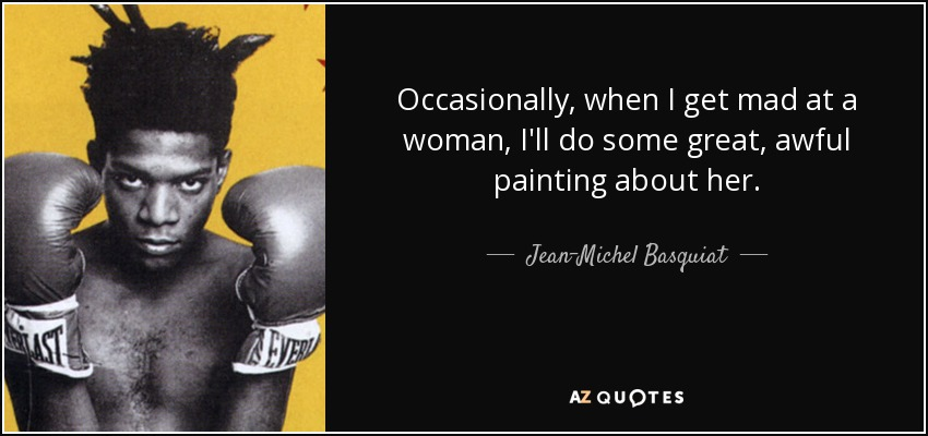 Occasionally, when I get mad at a woman, I'll do some great, awful painting about her. - Jean-Michel Basquiat