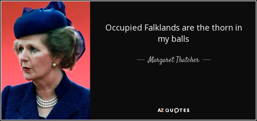 Occupied Falklands are the thorn in my balls - Margaret Thatcher