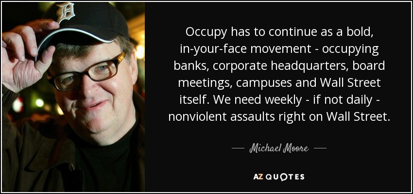 Occupy has to continue as a bold, in-your-face movement - occupying banks, corporate headquarters, board meetings, campuses and Wall Street itself. We need weekly - if not daily - nonviolent assaults right on Wall Street. - Michael Moore