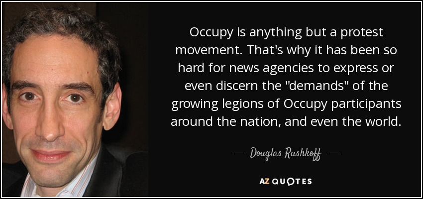 Occupy is anything but a protest movement. That's why it has been so hard for news agencies to express or even discern the 'demands' of the growing legions of Occupy participants around the nation, and even the world. - Douglas Rushkoff
