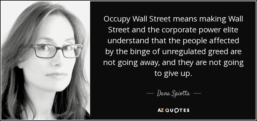 Occupy Wall Street means making Wall Street and the corporate power elite understand that the people affected by the binge of unregulated greed are not going away, and they are not going to give up. - Dana Spiotta