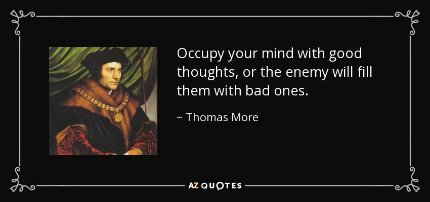 Occupy your mind with good thoughts, or the enemy will fill them with bad ones. - Thomas More
