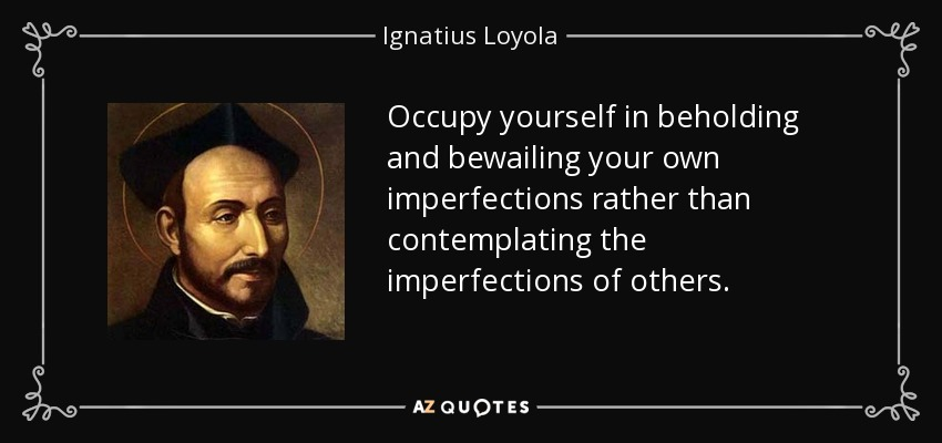 Occupy yourself in beholding and bewailing your own imperfections rather than contemplating the imperfections of others. - Ignatius of Loyola