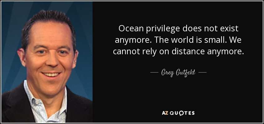 Ocean privilege does not exist anymore. The world is small. We cannot rely on distance anymore. - Greg Gutfeld