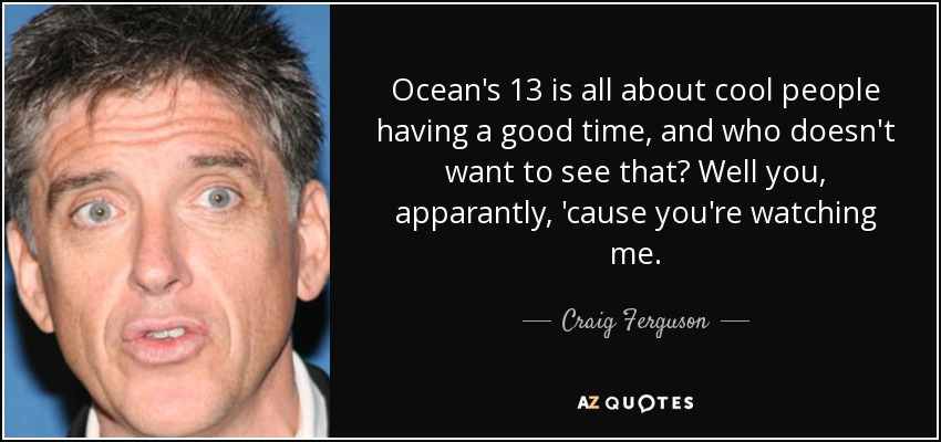 Ocean's 13 is all about cool people having a good time, and who doesn't want to see that? Well you, apparantly, 'cause you're watching me. - Craig Ferguson