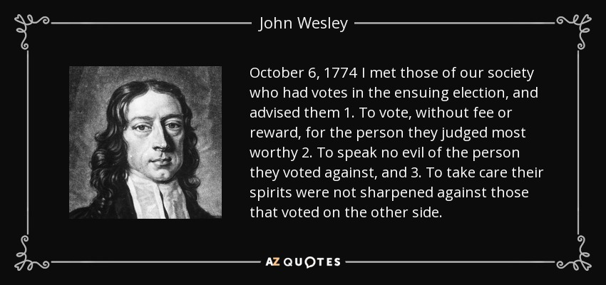 October 6, 1774 I met those of our society who had votes in the ensuing election, and advised them 1. To vote, without fee or reward, for the person they judged most worthy 2. To speak no evil of the person they voted against, and 3. To take care their spirits were not sharpened against those that voted on the other side. - John Wesley