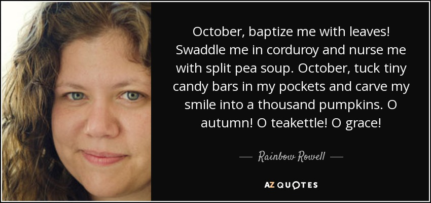 October, baptize me with leaves! Swaddle me in corduroy and nurse me with split pea soup. October, tuck tiny candy bars in my pockets and carve my smile into a thousand pumpkins. O autumn! O teakettle! O grace! - Rainbow Rowell