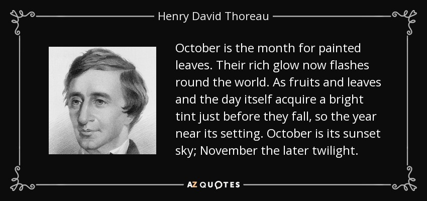 October is the month for painted leaves. Their rich glow now flashes round the world. As fruits and leaves and the day itself acquire a bright tint just before they fall, so the year near its setting. October is its sunset sky; November the later twilight. - Henry David Thoreau
