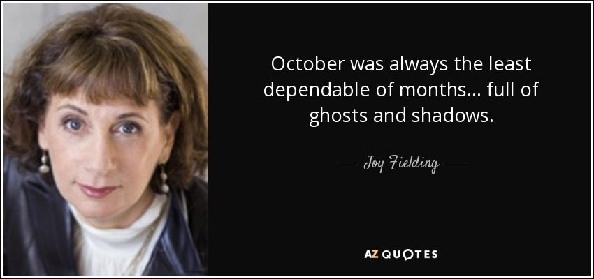 October was always the least dependable of months ... full of ghosts and shadows. - Joy Fielding