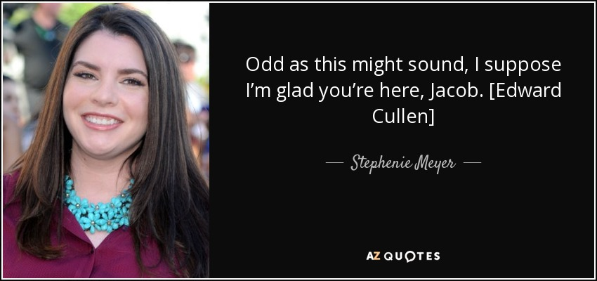 Odd as this might sound, I suppose I'm glad you're here, Jacob. [Edward Cullen] - Stephenie Meyer