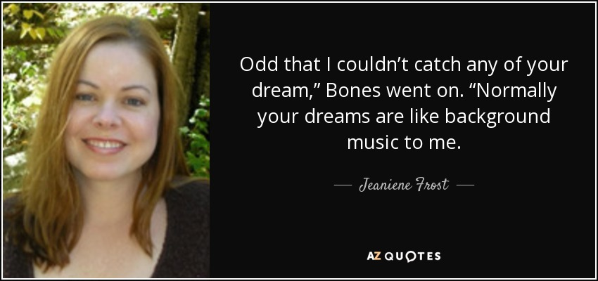 "Odd that I couldn't catch any of your dream,"" Bones went on. ""Normally your dreams are like background music to me. - Jeaniene Frost"