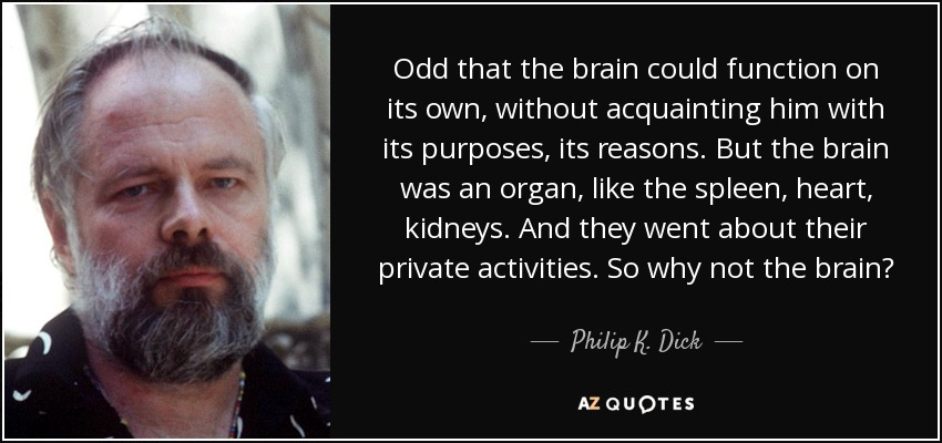 Odd that the brain could function on its own, without acquainting him with its purposes, its reasons. But the brain was an organ, like the spleen, heart, kidneys. And they went about their private activities. So why not the brain? - Philip K. Dick