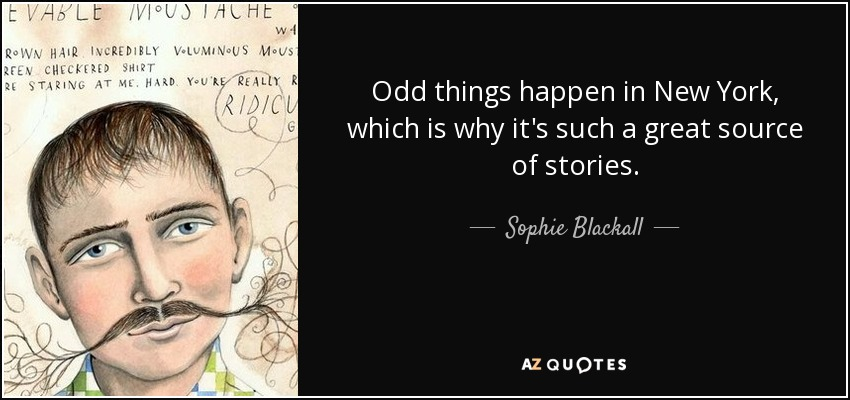 Odd things happen in New York, which is why it's such a great source of stories. - Sophie Blackall