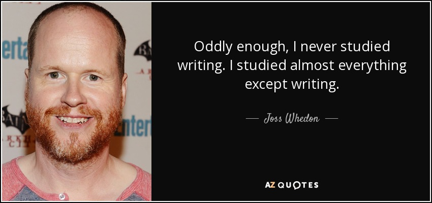 Oddly enough, I never studied writing. I studied almost everything except writing. - Joss Whedon
