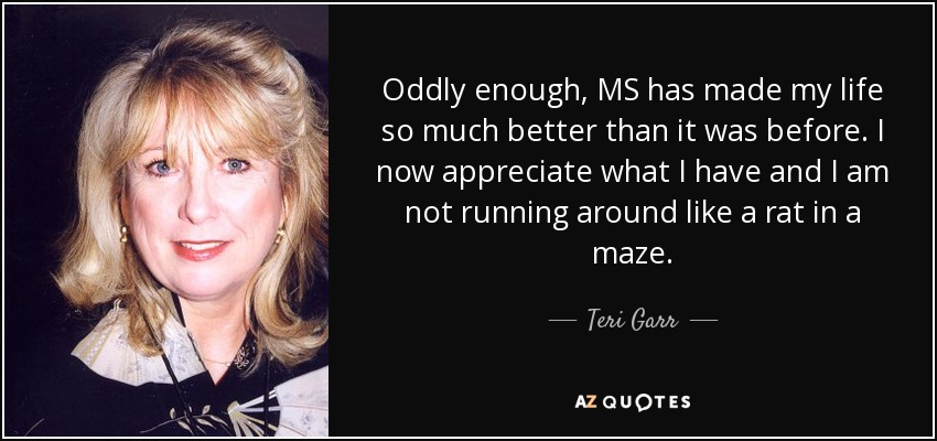 Oddly enough, MS has made my life so much better than it was before. I now appreciate what I have and I am not running around like a rat in a maze. - Teri Garr