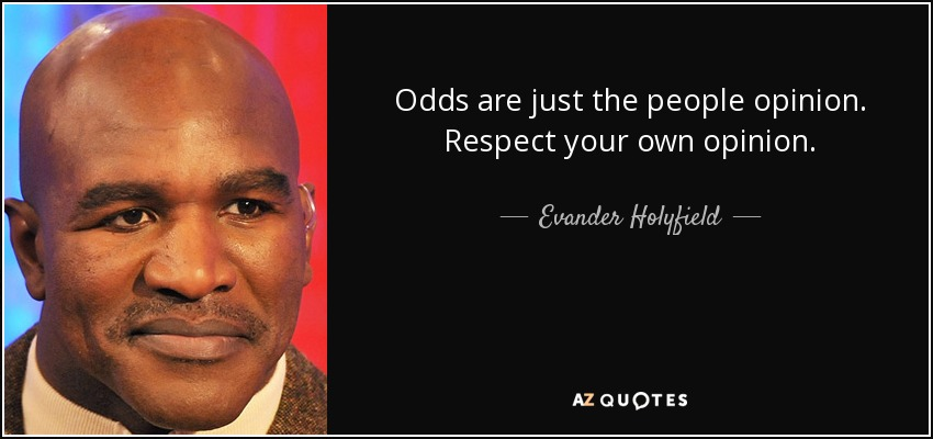 Odds are just the people opinion. Respect your own opinion. - Evander Holyfield