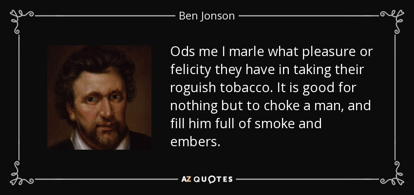 Ods me I marle what pleasure or felicity they have in taking their roguish tobacco. It is good for nothing but to choke a man, and fill him full of smoke and embers. - Ben Jonson