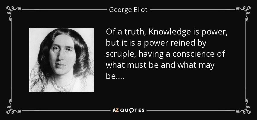 Of a truth, Knowledge is power, but it is a power reined by scruple, having a conscience of what must be and what may be. . . . - George Eliot