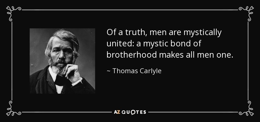 Of a truth, men are mystically united: a mystic bond of brotherhood makes all men one. - Thomas Carlyle