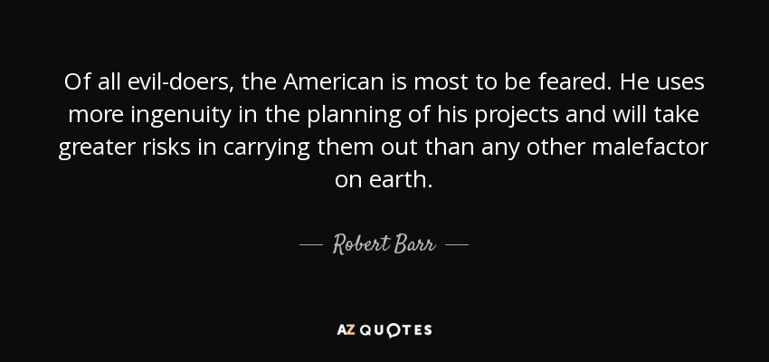Of all evil-doers, the American is most to be feared. He uses more ingenuity in the planning of his projects and will take greater risks in carrying them out than any other malefactor on earth. - Robert Barr