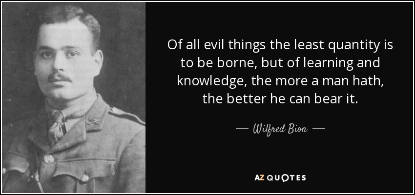 Of all evil things the least quantity is to be borne, but of learning and knowledge, the more a man hath, the better he can bear it. - Wilfred Bion