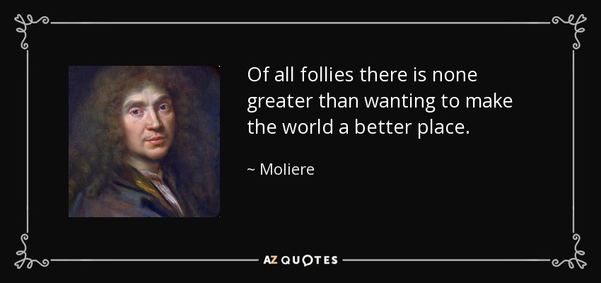 Of all follies there is none greater than wanting to make the world a better place. - Moliere