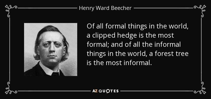 Of all formal things in the world, a clipped hedge is the most formal; and of all the informal things in the world, a forest tree is the most informal. - Henry Ward Beecher