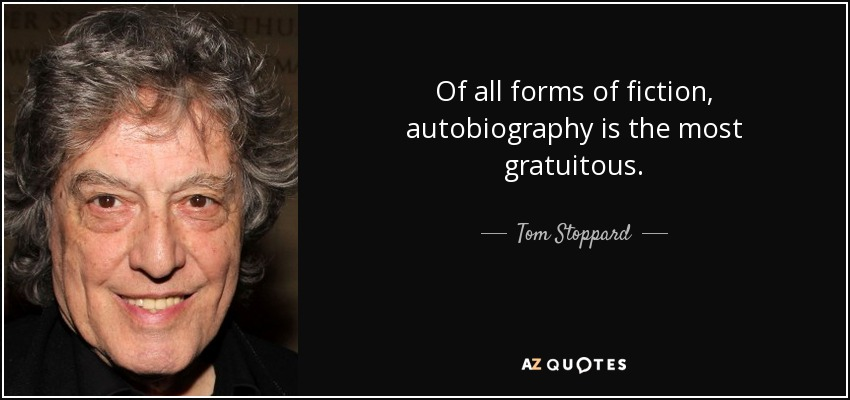 Of all forms of fiction, autobiography is the most gratuitous. - Tom Stoppard