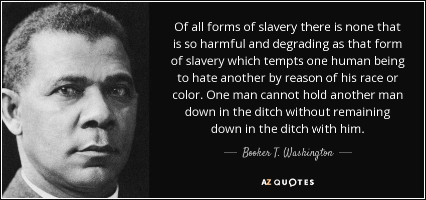 Of all forms of slavery there is none that is so harmful and degrading as that form of slavery which tempts one human being to hate another by reason of his race or color. One man cannot hold another man down in the ditch without remaining down in the ditch with him. - Booker T. Washington